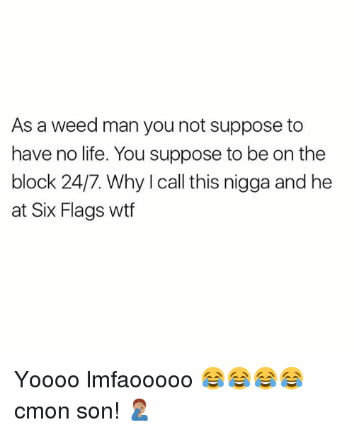 Six Flags: As a weed man you not suppose to  have no life. You suppose to be on the  block 24/7. Why I call this nigga and he  at Six Flags wtf Yoooo lmfaooooo 😂😂😂😂 cmon son! 🤦🏽♂️