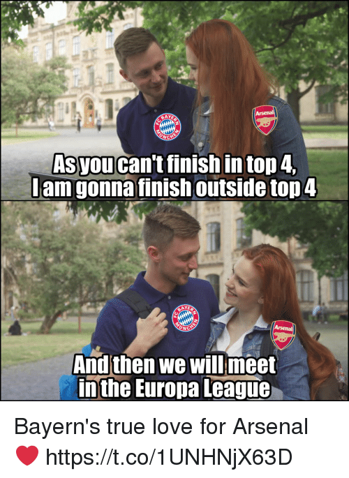 Arsenal, Love, and Memes: as  Asyou can't finish in top 4  amg  Jam gonna finish outsidetop 4  AY  And then we will meet  In the Europa League、 Bayern's true love for Arsenal ❤️ https://t.co/1UNHNjX63D