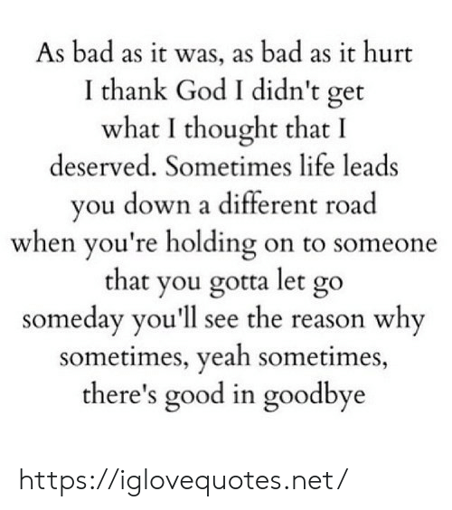 Let Go: As bad as it was, as bad as it hurt  I thank God I didn't get  what I thought that I  deserved. Sometimes life leads  you down a different road  when you're holding on to someone  that you gotta let go  someday you'll see the reason why  sometimes, yeah sometimes,  there's good in goodbye https://iglovequotes.net/
