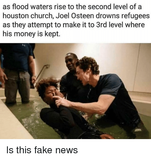 Kepted: as flood waters rise to the second level of a  houston church, Joel Osteen drowns refugees  as they attempt to make it to 3rd level where  his money is kept. Is this fake news