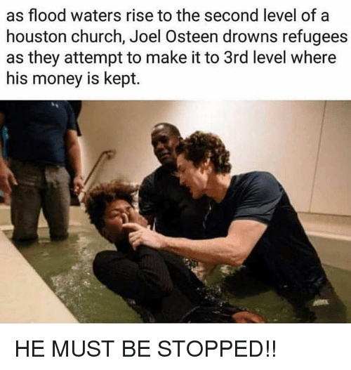 Kepted: as flood waters rise to the second level of a  houston church, Joel Osteen drowns refugees  as they attempt to make it to 3rd level where  his money is kept. HE MUST BE STOPPED!!