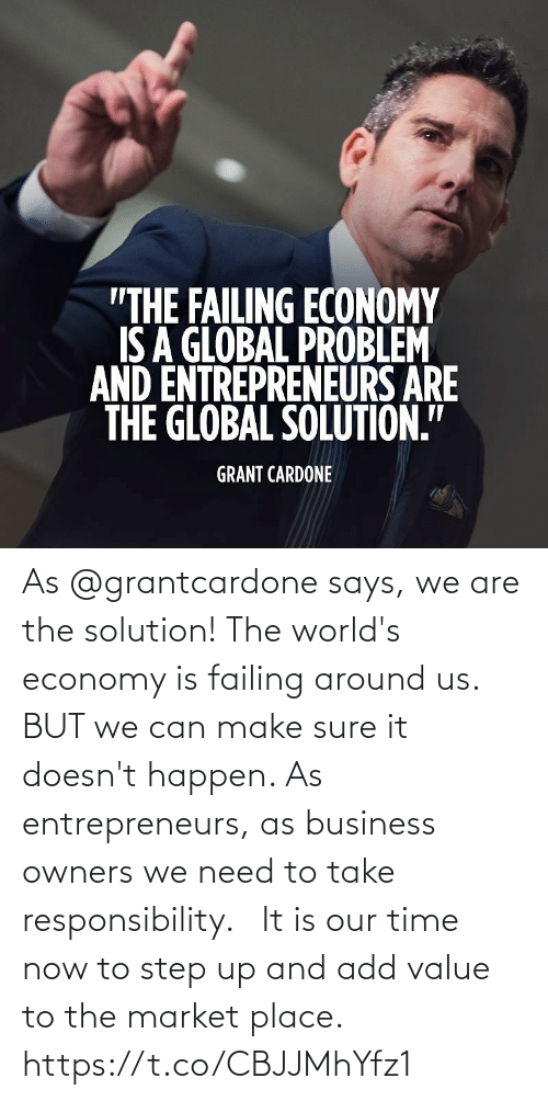 Owners: As @grantcardone says, we are the solution! The world's economy is failing around us. BUT we can make sure it doesn't happen. As entrepreneurs, as business owners we need to take responsibility.   It is our time now to step up and add value to the market place. https://t.co/CBJJMhYfz1