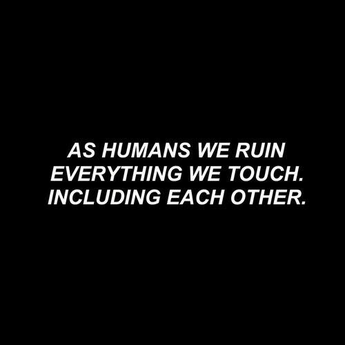 Touch, Humans, and Everything: AS HUMANS WE RUIN  EVERYTHING WE TOUCH.  INCLUDING EACH OTHER.