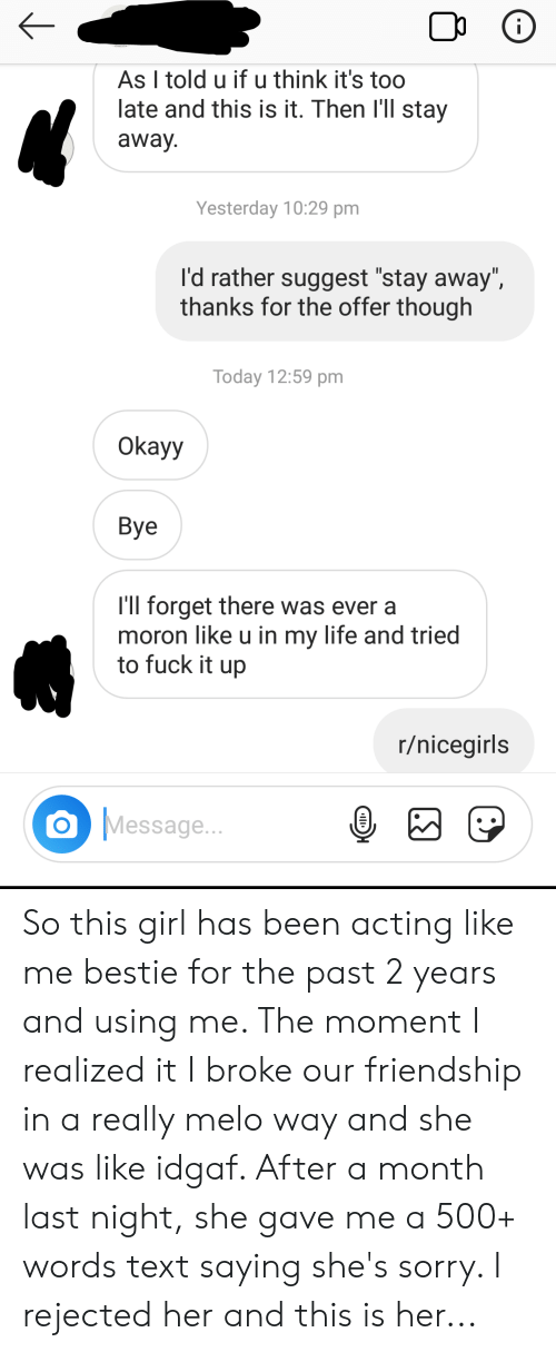 """Life, Sorry, and Fuck: As I told u if u think it's too  late and this is it. Then I'll stay  away  Yesterday 10:29 pm  I'd rather suggest """"stay away"""",  thanks for the offer though  Today 12:59 pm  Okayy  Bye  I'll forget there was ever a  moron like u in my life and tried  to fuck it up  r/nicegirls  Message... So this girl has been acting like me bestie for the past 2 years and using me. The moment I realized it I broke our friendship in a really melo way and she was like idgaf. After a month last night, she gave me a 500+ words text saying she's sorry. I rejected her and this is her..."""