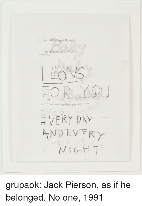 nigh: as if he belonged. No one  all the years he cried out for  attention,  VERY DAY  NDEVERY  NIGH T grupaok: Jack Pierson, as if he belonged. No one, 1991
