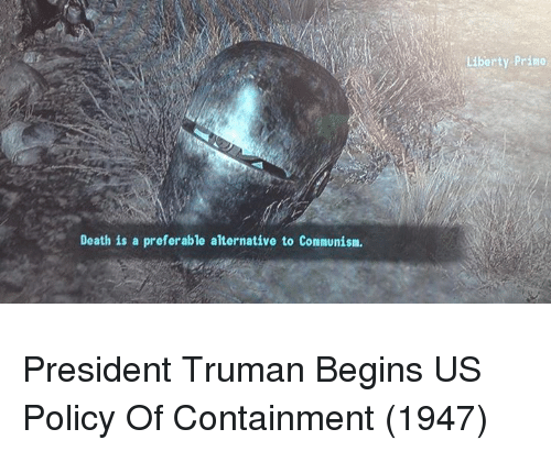 Death, Liberty, and Policy: as  Liberty Prino  Death is a preferable alternative to Comnunism President Truman Begins US Policy Of Containment (1947)