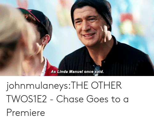 Manuel: As Linda Manuel once said johnmulaneys:THE OTHER TWOS1E2 - Chase Goes to a Premiere