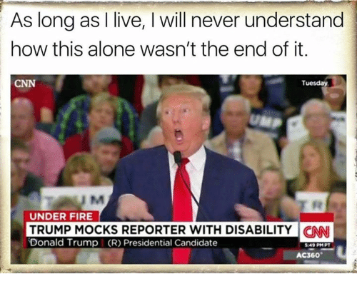 Memes, Candide, and 🤖: As long as I live, l will never understand  how this alone wasn't the end of it.  Tuesday  CNN  UNDER FIRE  TRUMP MOCKS REPORTER WITH DISABILITY CNNI  Donald Trump I (R) Presidential Candidate  549 PM PT  AC360