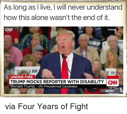 Memes, Candide, and 🤖: As long as I live, l will never understand  how this alone wasn't the end of it.  Tuesday  UNDER FIRE  TRUMP MOCKS REPORTER WITH DISABILITY CNN  Donald Trump (R) Presidential Candidate  AC360 via Four Years of Fight