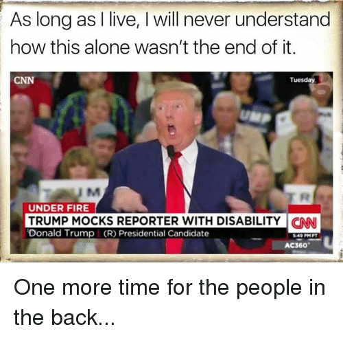 Memes, Candide, and 🤖: As long as live, will never understand  how this alone wasn't the end of it.  Tuesday  UNDER FIRE  TRUMP MOCKS REPORTER WITH DISABILITY CNNI  Donald Trump (R) Presidential Candidate  5.49 PM PT  AC360 One more time for the people in the back...