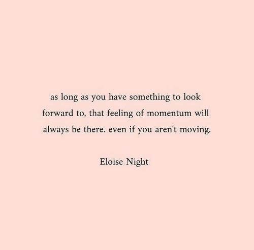 Will, You, and Look: as long as you have something to look  forward to, that feeling of momentum will  always be there. even if you aren't moving.  Eloise Night
