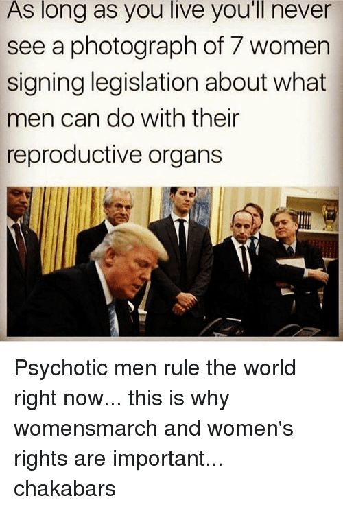 psychotically: As long as you live you'll never  see a photograph of 7 women  signing legislation about what  men can do with their  reproductive organs Psychotic men rule the world right now... this is why womensmarch and women's rights are important... chakabars