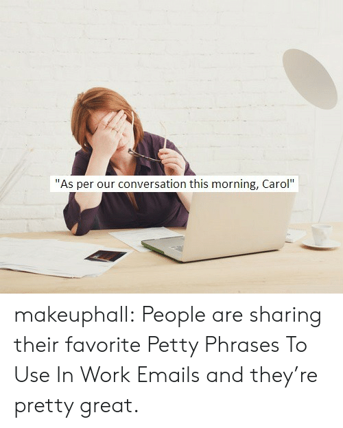 """as per: """"As per our conversation this morning, Carol"""" makeuphall: People are sharing their favorite Petty Phrases To Use In Work Emails and they're pretty great."""