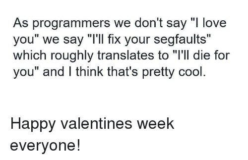 """Happy Valentine: As programmers we don't say """"l love  you"""" we say """"T'll fix your segfaults""""  which roughly translates to """"l'll die for  you"""" and lI think that's pretty cool Happy valentines week everyone!"""