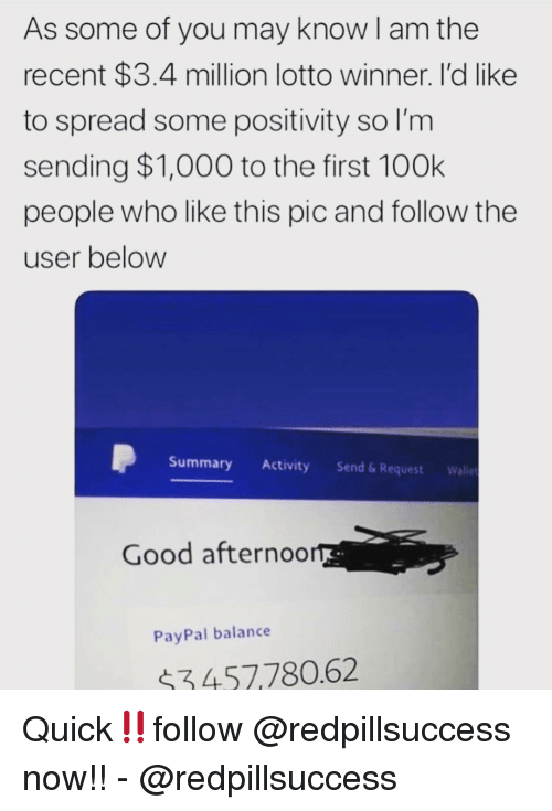 Memes, Good, and Lotto: As some of you may know I am the  recent $3.4 million lotto winner. I'd like  to spread some positivity so l'm  sending $1,000 to the first 100k  people who like this pic and follow the  user below  Summary Activity Send&Request Wall  Good afternoo  PayPal balance  $3457780.62 Quick‼️follow @redpillsuccess now!! - @redpillsuccess