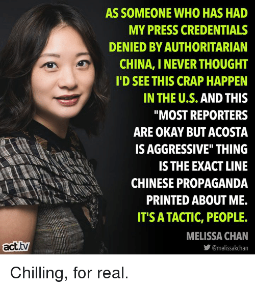 """reporters: AS SOMEONE WHO HAS HAD  MY PRESS CREDENTIALS  DENIED BY AUTHORITARIAN  CHINA, I NEVER THOUGHT  I'D SEE THIS CRAP HAPPEN  IN THE U.S. AND THIS  """"MOST REPORTERS  ARE OKAY BUT ACOSTA  IS AGGRESSIVE"""" THING  IS THE EXACT LINE  CHINESE PROPAGANDA  PRINTED ABOUT ME.  IT'S ATACTIC, PEOPLE.  MELISSA CHAN  act.tv  步@melissakchan Chilling, for real."""