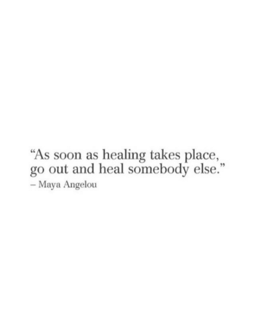 """Healing: """"As soon as healing takes place,  go out and heal somebody else.""""  95  Maya Angelou"""