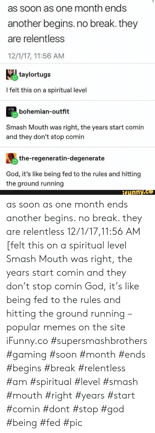 God, Memes, and Smashing: as soon as one month ends  another begins. no break. they  are relentless  12/1/17, 11:56 AM  taylortugs  I felt this on a spiritual level  bohemian-outfit  Smash Mouth was right, the years start comin  and they don't stop comin  the-regeneratin-degenerate  God, it's like being fed to the rules and hitting  the ground running  ifunny.co as soon as one month ends another begins. no break. they are relentless 12/1/17,11:56 AM [felt this on a spiritual level Smash Mouth was right, the years start comin and they don't stop comin God, it's like being fed to the rules and hitting the ground running – popular memes on the site iFunny.co #supersmashbrothers #gaming #soon #month #ends #begins #break #relentless #am #spiritual #level #smash #mouth #right #years #start #comin #dont #stop #god #being #fed #pic