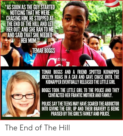 "noticing: ""AS SOON AS THE GUY STARTED  NOTICING THAT WE WERE  CHASING HIM, HE STOPPED AT  THE END OF THE HILL AND LET  HER OUT, AND SHE RAN TO ME  AND SAID THAT SHE NEEDED  HER MOM  TEMAR BOGGS  E:joy  TEMAR BOGGS AND A FRIEND SPOTTED KIDNAPPED  JOCELYN ROJAS IN A CAR AND GAVE CHASE UNTIL THE  KIDNAPPER EVENTUALULY RELEASED THE LITTLE GIRL  BOGGS TOOK THE LITTLE GIRL TO THE POLICE AND THEY  CONTACTED HER FRANTIC MOTHER AND FAMILY  POLICE SAY THE TEENS MAY HAVE SCARED THE ABDUCTOR  INTO GIVING THE GIRL UP AND THEIR BRAVERY IS BEING  PRAISED BY THE GIRL'S FAMILY AND POLICE The End of The Hill"