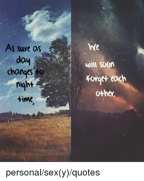 Sex, Soon..., and Quotes: As sure as  dou  changes to  night  time  hfe  will soon  Forget  other personal/sex(y)/quotes