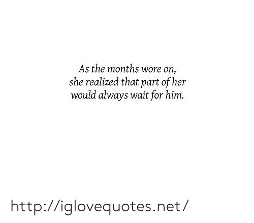 Http, Her, and Net: As the months wore on,  she realized that part of her  would always wait for him. http://iglovequotes.net/