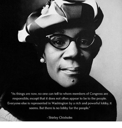 """shirley chisholm: """"As things are now, no one can tell to whom members of Congress are  responsible, except that it does not often appear to be to the people.  Everyone else is represented in Washington by a rich and powerful lobby.  seems. But there is no lobby for the people.""""  Shirley Chisholm"""