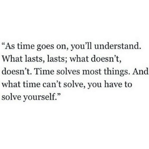 "Lasts: ""As time goes on, you'll understand.  What lasts, lasts; what doesn't,  doesn't. Time solves most things. And  what time can't solve, you have to  solve yourself."""