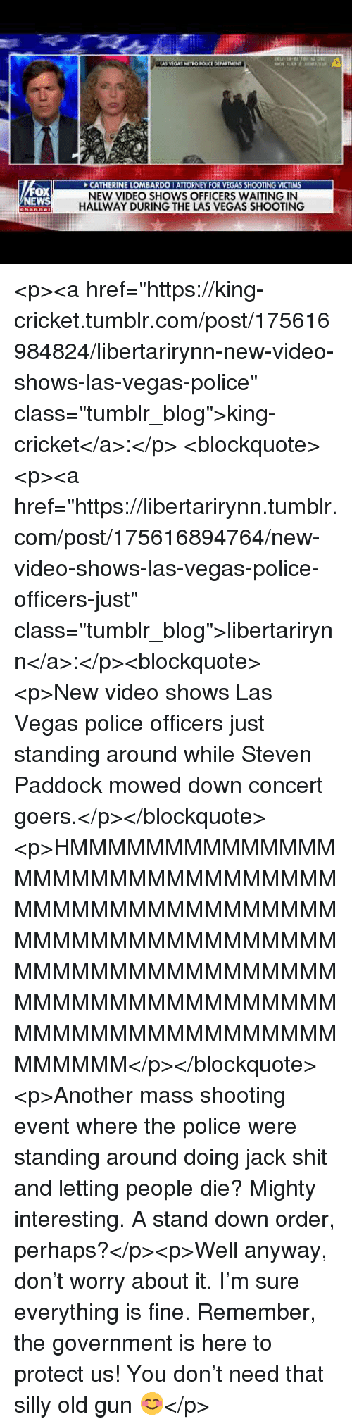 "Police, Shit, and Tumblr: AS VEGAS METRO POLICE DEPARTMENT  FOX  WS  CATHERINE LOMBARDO I ATTORNEY FOR VEGAS SHOOTING VICTIMS  NEW VIDEO SHOWS OFFICERS WAITING IN  HALLWAY DURING THE LAS VEGAS SHOOTING <p><a href=""https://king-cricket.tumblr.com/post/175616984824/libertarirynn-new-video-shows-las-vegas-police"" class=""tumblr_blog"">king-cricket</a>:</p>  <blockquote><p><a href=""https://libertarirynn.tumblr.com/post/175616894764/new-video-shows-las-vegas-police-officers-just"" class=""tumblr_blog"">libertarirynn</a>:</p><blockquote><p>New video shows Las Vegas police officers just standing around while Steven Paddock mowed down concert goers.</p></blockquote> <p>HMMMMMMMMMMMMMMMMMMMMMMMMMMMMMMMMMMMMMMMMMMMMMMMMMMMMMMMMMMMMMMMMMMMMMMMMMMMMMMMMMMMMMMMMMMMMMMMMMMMMMMMMMMMMMMMMMMMMMMMMMM</p></blockquote>  <p>Another mass shooting event where the police were standing around doing jack shit and letting people die? Mighty interesting. A stand down order, perhaps?</p><p>Well anyway, don't worry about it. I'm sure everything is fine. Remember, the government is here to protect us! You don't need that silly old gun 😊</p>"