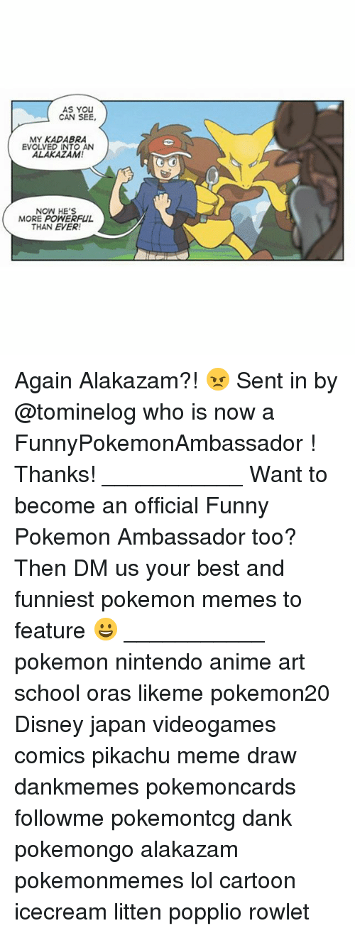 Anime, Dank, and Disney: AS YOU  CAN SEE,  MY KADABRA  EVOLVED INTO AN  ALAKAZAM!  NOW HE'S  MORE POWERFUL  THAN EVER! Again Alakazam?! 😠 Sent in by @tominelog who is now a FunnyPokemonAmbassador ! Thanks! ___________ Want to become an official Funny Pokemon Ambassador too? Then DM us your best and funniest pokemon memes to feature 😀 ___________ pokemon nintendo anime art school oras likeme pokemon20 Disney japan videogames comics pikachu meme draw dankmemes pokemoncards followme pokemontcg dank pokemongo alakazam pokemonmemes lol cartoon icecream litten popplio rowlet