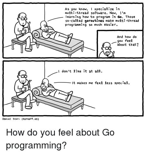 How To, Programming, and How: As you know, I specialize in  multi-thread software. Now, I'm  learning how to program în Go. Those  so-called qoroutines make multi-thread  programmi ng so much easier.  And how do  you feel  about that?  I don't like it at a  It makes me feel less spec ial.  Daniel Stori (turnoff.us How do you feel about Go programming?