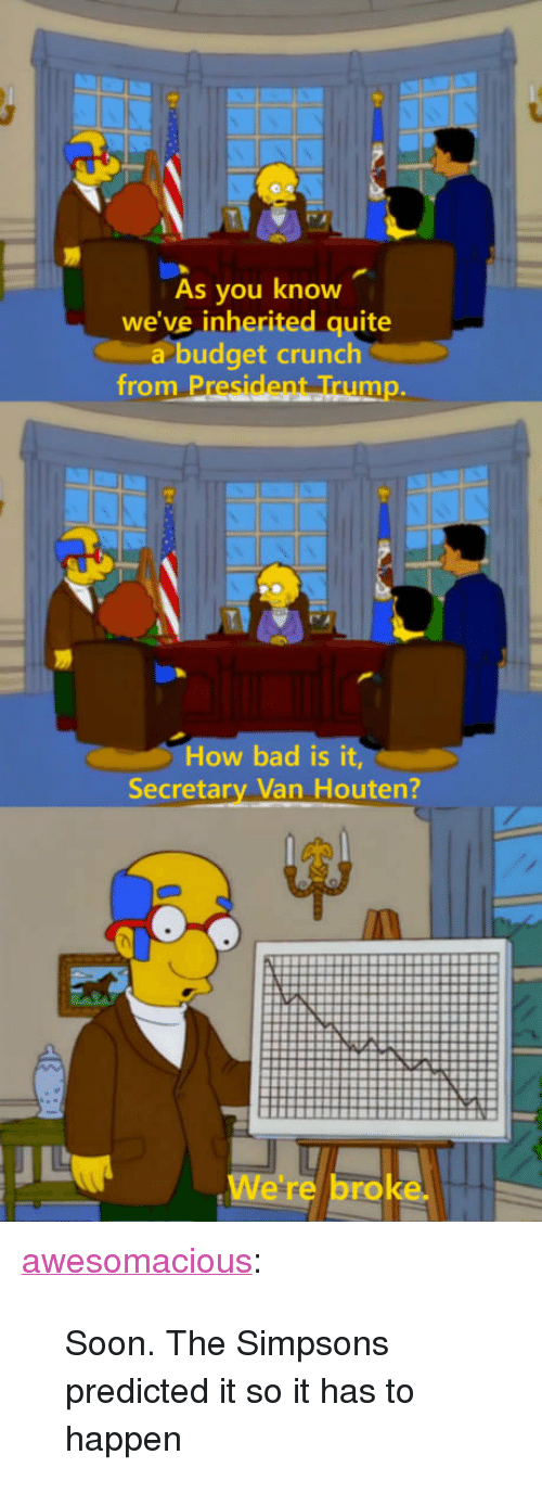"""Bad, The Simpsons, and Soon...: As you know  we've inherited quite  a budget crunch  from P  mp.  How bad is it,  Secretary Van Houten?  We're broke <p><a href=""""http://awesomacious.tumblr.com/post/170207553323/soon-the-simpsons-predicted-it-so-it-has-to"""" class=""""tumblr_blog"""">awesomacious</a>:</p>  <blockquote><p>Soon. The Simpsons predicted it so it has to happen</p></blockquote>"""