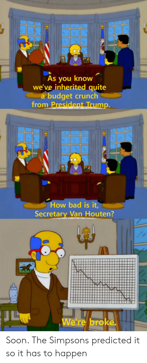 Bad, The Simpsons, and Soon...: As you know  we've inherited quite  a budget crunch  from P  mp.  How bad is it,  Secretary Van Houten?  We're broke Soon. The Simpsons predicted it so it has to happen