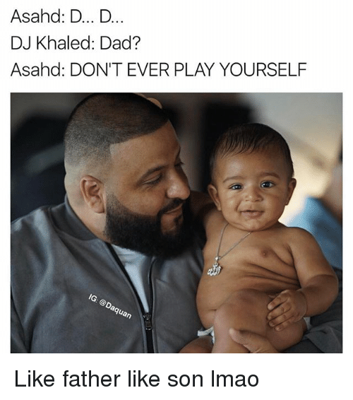 Dont Ever Play Yourself: Asahd: D... D...  DJ Khaled: Dad?  Asahd: DON'T EVER PLAY YOURSELF  an Like father like son lmao