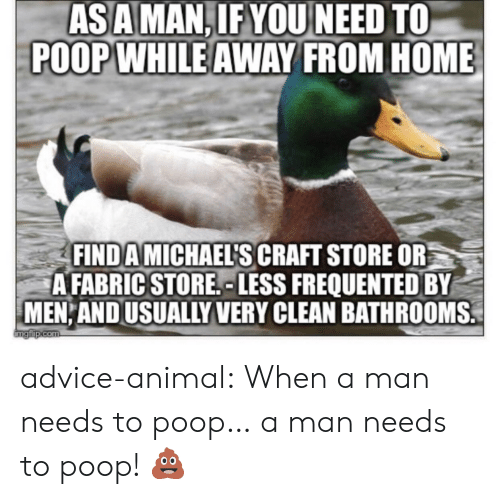 Advice, Poop, and Tumblr: ASAMAN,IFYOU NEED TO  POOPWHILE AWAY FROM HOME  FIND A MICHAELS CRAFT STORE OR  A FABRIC STORE, LESS FREQUENTED BY  MEN AND USUALLY VERY CLEAN BATHROOMS. advice-animal:  When a man needs to poop… a man needs to poop! 💩