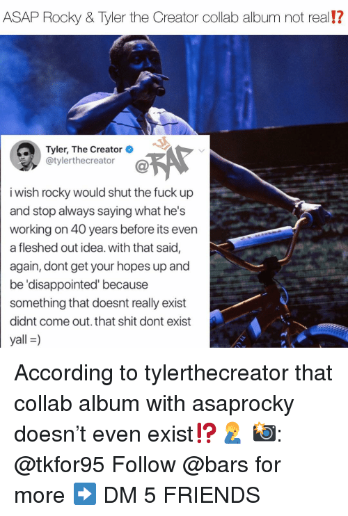 Asap Rocky: ASAP Rocky & Tyler the Creator collab album not real!?  Tyler, The Creator  @tylerthecreator  i wish rocky would shut the fuck up  and stop always saying what he's  working on 40 years before its even  a fleshed out idea. with that said,  again, dont get your hopes up and  be 'disappointed' because  something that doesnt really exist  didnt come out. that shit dont exist  yall-) According to tylerthecreator that collab album with asaprocky doesn't even exist⁉️🤦‍♂️ 📸: @tkfor95 Follow @bars for more ➡️ DM 5 FRIENDS