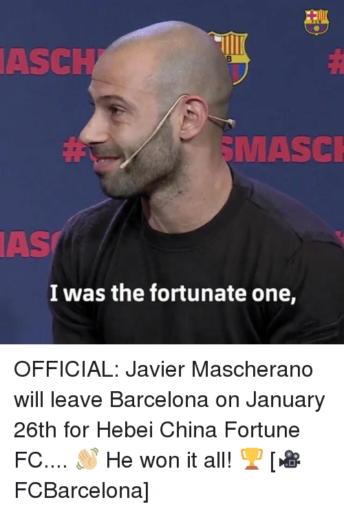 Barcelona, Memes, and China: ASCH  MASCI  AS  I was the fortunate one, OFFICIAL: Javier Mascherano will leave Barcelona on January 26th for Hebei China Fortune FC.... 👋🏼 He won it all! 🏆 [🎥FCBarcelona]