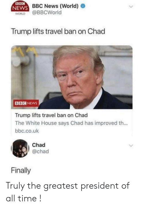 News, White House, and Bbc News: ase BBC News (World)  NEWS D  WORLD @BBCWorld  Trump lifts travel ban on Chad  BBCNEws  Trump lifts travel ban on Chad  The White House says Chad has improved th...  bbc.co.uk  Chad  @chad  Finally Truly the greatest president of all time !