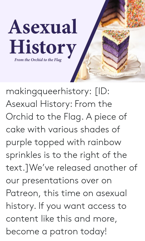 Topped: Asexual  History  From the Orchid to the Flag makingqueerhistory:  [ID: Asexual History: From the Orchid to the Flag. A piece of cake with various shades of purple topped with rainbow sprinkles is to the right of the text.]We've released another of our presentations over on Patreon, this time on asexual history. If you want access to content like this and more, become a patron today!