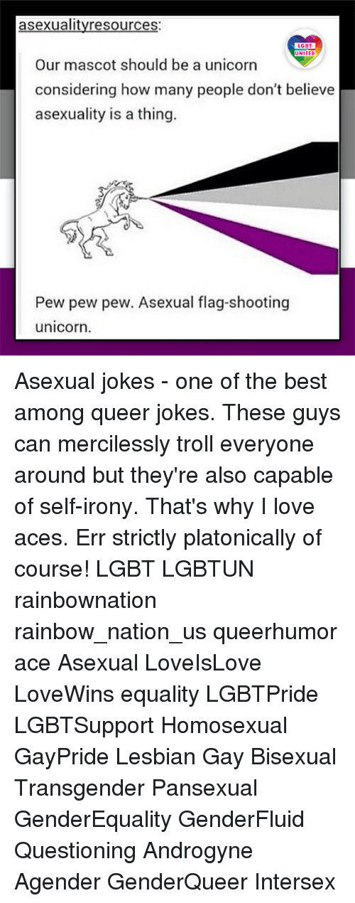 mascots: asexualityresources:  LGBT  LGBT  UNITED  UNITED  Our mascot should be a unicorn  considering how many people don't believe  asexuality is a thing.  Pew pew pew. Asexual flag-shooting  unicorn. Asexual jokes - one of the best among queer jokes. These guys can mercilessly troll everyone around but they're also capable of self-irony. That's why I love aces. Err strictly platonically of course! LGBT LGBTUN rainbownation rainbow_nation_us queerhumor ace Asexual LoveIsLove LoveWins equality LGBTPride LGBTSupport Homosexual GayPride Lesbian Gay Bisexual Transgender Pansexual GenderEquality GenderFluid Questioning Androgyne Agender GenderQueer Intersex