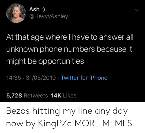 It Might Be: Ash :)  @HeyyyAshley  At that age where l have to answer all  unknown phone numbers because it  might be opportunities  14:35 31/05/2019 Twitter for iPhone  5,728 Retweets 14K Likes Bezos hitting my line any day now by KingPZe MORE MEMES