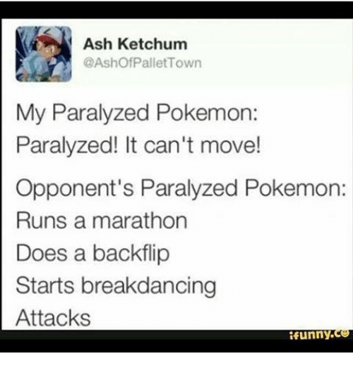 Ash Ketchum: Ash Ketchum  @Ashof Pallet Town  My Paralyzed Pokemon:  Paralyzed! It can't move!  Opponent's Paralyzed Pokemon:  Runs a marathon  Does a backflip  Starts breakdancing  Attacks  funny