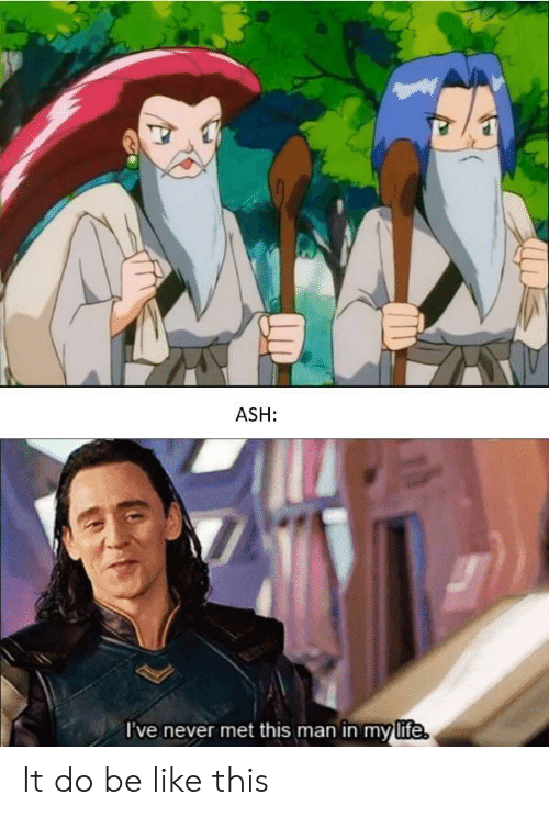 Ash, Be Like, and Never: ASH:  've never met this man in mylife It do be like this
