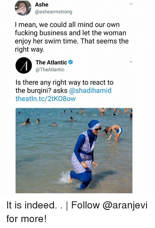 Ashe: Ashe  @ashearmstrong  l mean, we could all mind our own  fucking business and let the woman  enjoy her swim time. That seems the  right way.  The Atlantic*  @TheAtlantic  Is there any right way to react to  the burqini? asks @shadihamid  theatln.tc/2tK08ow It is indeed. . | Follow @aranjevi for more!