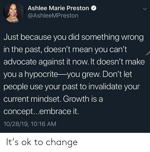 Growth: Ashlee Marie Preston  @AshleeMPreston  Just because you did something wrong  in the past, doesn't mean you can't  advocate against it now. It doesn't make  you a hypocrite- you grew. Don't let  people use your past to invalidate your  current mindset. Growth is a  concept...embrace it.  10/28/19, 10:16 AM It's ok to change