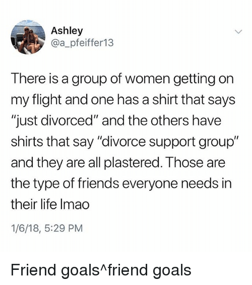 """Friends, Goals, and Life: Ashley  @a_pfeiffer13  There is a group of women getting on  my flight and one has a shirt that says  """"just divorced"""" and the others have  shirts that say """"divorce support group""""  and they are all plastered. Those are  the type of friends everyone needs in  their life Imao  1/6/18, 5:29 PM Friend goals^friend goals"""