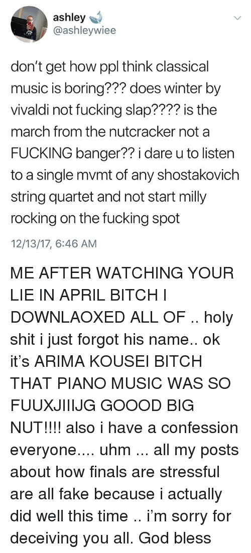 Classical Music.: ashley  @ashleywiee  don't get how ppl think classical  music is boring??? does winter by  vivaldi not fucking slap???? is the  march from the nutcracker not a  FUCKING banger?? i dare u to listen  to a single mvmt of any shostakovich  string quartet and not start milly  rocking on the fucking spot  12/13/17, 6:46 AM ME AFTER WATCHING YOUR LIE IN APRIL BITCH I DOWNLAOXED ALL OF .. holy shit i just forgot his name.. ok it's ARIMA KOUSEI BITCH THAT PIANO MUSIC WAS SO FUUXJIIIJG GOOOD BIG NUT!!!! also i have a confession everyone.... uhm ... all my posts about how finals are stressful are all fake because i actually did well this time .. i'm sorry for deceiving you all. God bless