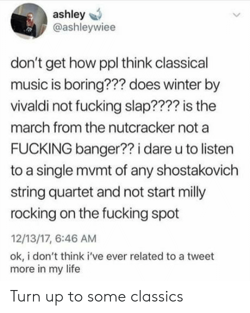Classical Music.: ashley  @ashleywiee  don't get how ppl think classical  music is boring??? does winter by  vivaldi not fucking slap???? is the  march from the nutcracker not a  FUCKING banger?? i dare u to listen  to a single mvmt of any shostakovich  string quartet and not start milly  rocking on the fucking spot  12/13/17, 6:46 AM  ok, i don't think i've ever related to a tweet  more in my life Turn up to some classics