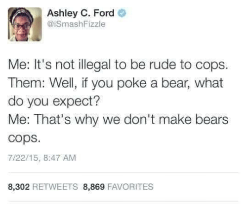 poke: Ashley C. Ford  @ISmashFizzle  Me: It's not illegal to be rude to cops  Them: Well, if you poke a bear, what  do you expect?  Me: That's why we don't make bears  cops  7/22/15, 8:47 AM  8,302 RETWEETS 8,869 FAVORITES