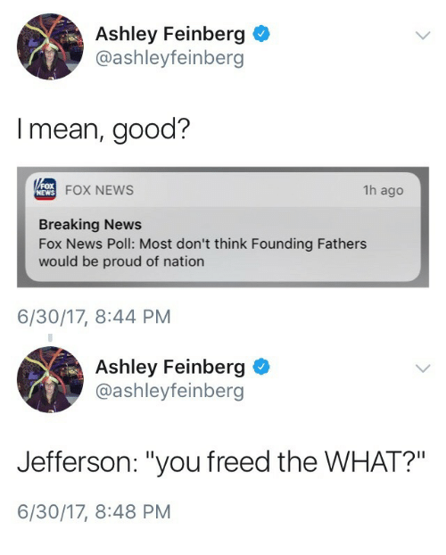 """News Fox: Ashley Feinberg  @ashleyfeinberg  I mean, good?  FOX NEWS  1h ago  NEWS  Breaking News  Fox News Poll: Most don't think Founding Fathers  would be proud of nation  6/30/17, 8:44 PM   Ashley Feinberg  @ashleyfeinberg  Jefferson: """"you freed the WHAT?""""  6/30/17, 8:48 PM"""