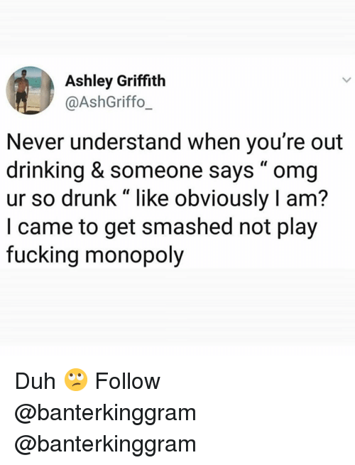 "Drinking, Drunk, and Fucking: Ashley Griffith  @AshGriffo_  Never understand when you're out  drinking & someone says "" omg  ur so drunk"" like obviously I am?  I came to get smashed not play  fucking monopoly Duh 🙄 Follow @banterkinggram @banterkinggram"